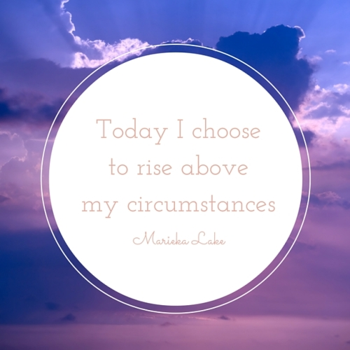 Today I chooseto rise abovemy circumstances