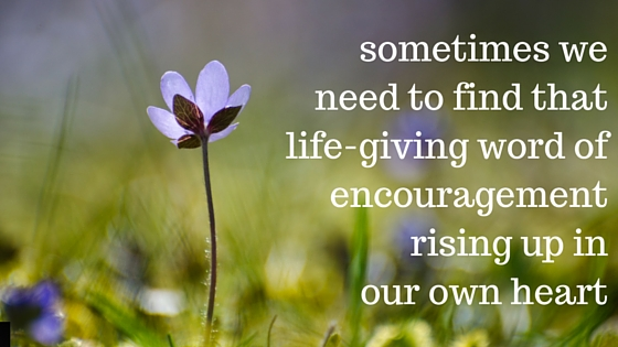 find that life-givingword of encouragementrising up in your heart
