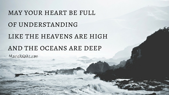 may your heart be full of understanding like the heavens are high and the oceans are deep.
