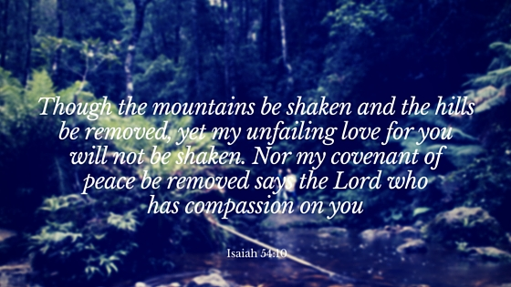though the mountains be shaken and the hills be removed, yet my unfailing love for you will not be shaken. Nor my covenant of peace be removed says the Lord who has compassion on you